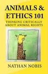 Animals & Ethics 101: Thinking Critically About Animal Rights by Nathan Nobis